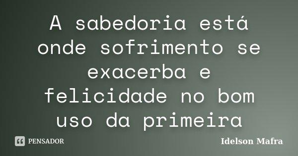 A sabedoria está onde sofrimento se exacerba e felicidade no bom uso da primeira... Frase de Idelson Mafra.