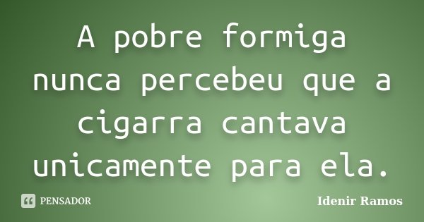 A pobre formiga nunca percebeu que a cigarra cantava unicamente para ela.... Frase de Idenir Ramos.