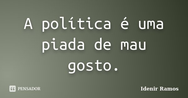 A política é uma piada de mau gosto.... Frase de Idenir Ramos.