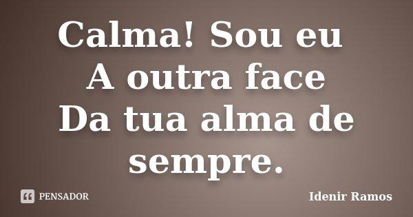 Calma! Sou eu A outra face Da tua alma de sempre.... Frase de Idenir Ramos.