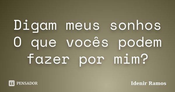Digam meus sonhos O que vocês podem fazer por mim?... Frase de Idenir Ramos.