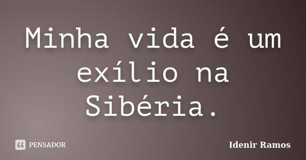 Minha vida é um exílio na Sibéria.... Frase de Idenir Ramos.