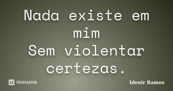 Nada existe em mim Sem violentar certezas.... Frase de Idenir Ramos.