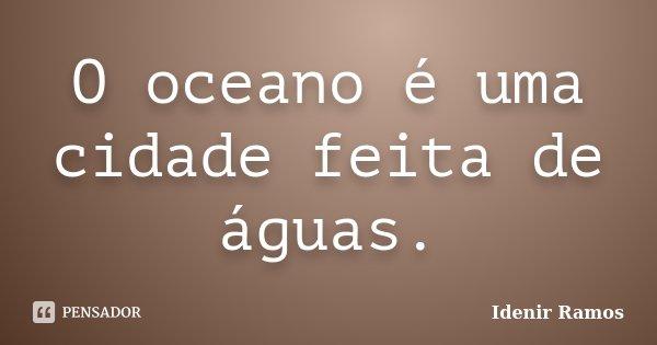 O oceano é uma cidade feita de águas.... Frase de Idenir Ramos.