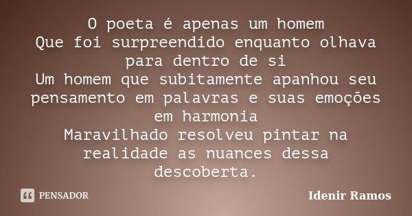 O poeta é apenas um homem Que foi surpreendido enquanto olhava para dentro de si Um homem que subitamente apanhou seu pensamento em palavras e suas emoções em h... Frase de Idenir Ramos.