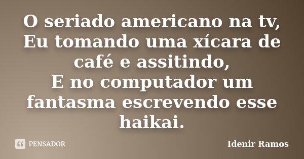 O seriado americano na tv, Eu tomando uma xícara de café e assitindo, E no computador um fantasma escrevendo esse haikai.... Frase de Idenir Ramos.