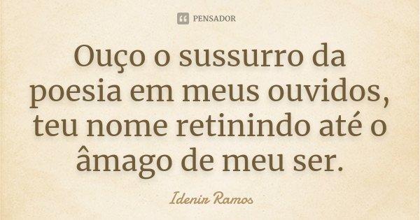 Ouço o sussurro da poesia em meus ouvidos, teu nome retinindo até o âmago de meu ser.... Frase de Idenir Ramos.