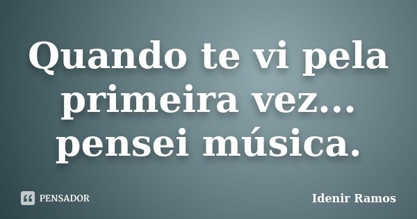 Quando te vi pela primeira vez... pensei música.... Frase de Idenir Ramos.