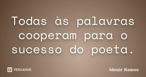 Todas às palavras cooperam para o sucesso do poeta.... Frase de Idenir Ramos.