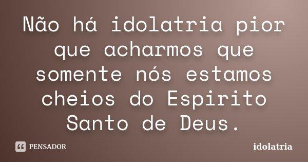 Não há idolatria pior que acharmos que somente nós estamos cheios do Espirito Santo de Deus.... Frase de idolatria.