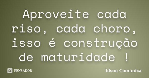 Aproveite cada riso, cada choro, isso é construção de maturidade !... Frase de Idson Comunica.