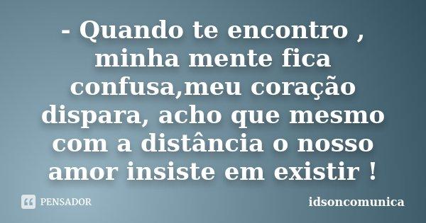 - Quando te encontro , minha mente fica confusa,meu coração dispara, acho que mesmo com a distância o nosso amor insiste em existir !... Frase de IdsonComunica.