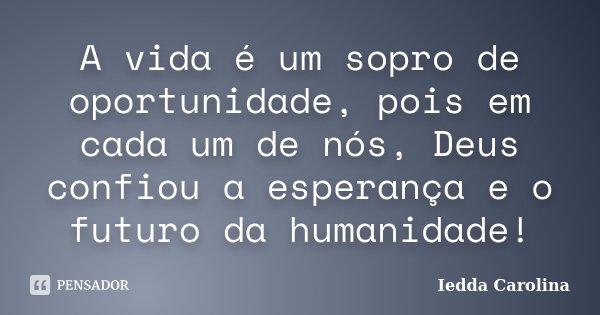 A vida é um sopro de oportunidade, pois em cada um de nós, Deus confiou a esperança e o futuro da humanidade!... Frase de Iedda Carolina.
