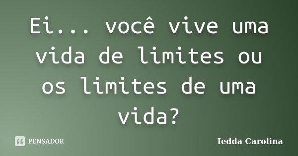 Ei... você vive uma vida de limites ou os limites de uma vida?... Frase de Iedda Carolina.