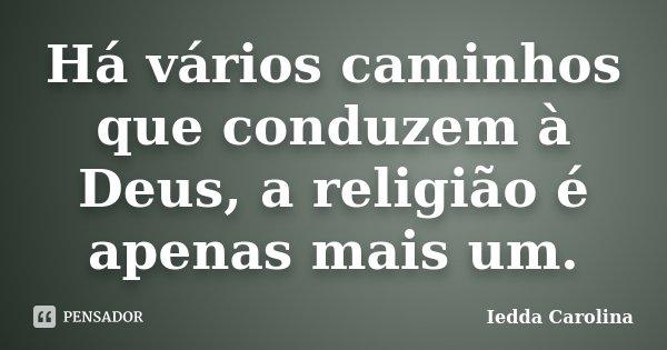 Há vários caminhos que conduzem à Deus, a religião é apenas mais um.... Frase de Iedda Carolina.