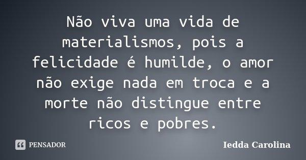 Não viva uma vida de materialismos, pois a felicidade é humilde, o amor não exige nada em troca e a morte não distingue entre ricos e pobres.... Frase de Iedda Carolina.