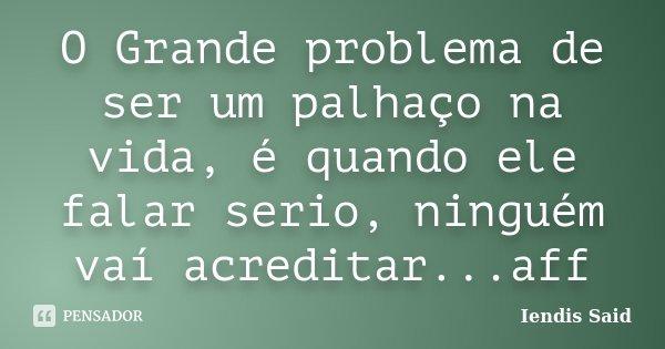 O Grande problema de ser um palhaço na vida, é quando ele falar serio, ninguém vaí acreditar...aff... Frase de Iendis Said.
