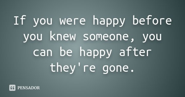 If you were happy before you knew someone, you can be happy after they're gone.... Frase de Desconhecido.