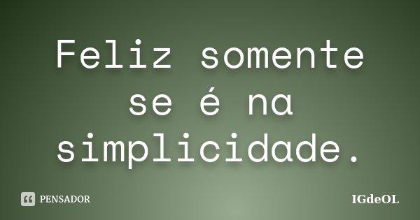 Feliz somente se é na simplicidade.... Frase de IGdeOL.
