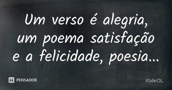 Um verso é alegria, um poema satisfação e a felicidade, poesia...... Frase de IGDEOL.