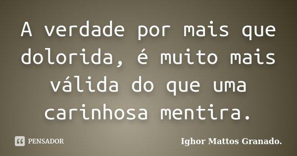 A verdade por mais que dolorida, é muito mais válida do que uma carinhosa mentira.... Frase de Ighor Mattos Granado.