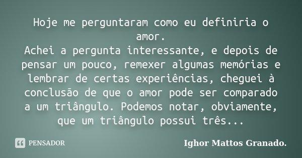 Hoje me perguntaram como eu definiria o amor. Achei a pergunta interessante, e depois de pensar um pouco, remexer algumas memórias e lembrar de certas experiênc... Frase de Ighor Mattos Granado.