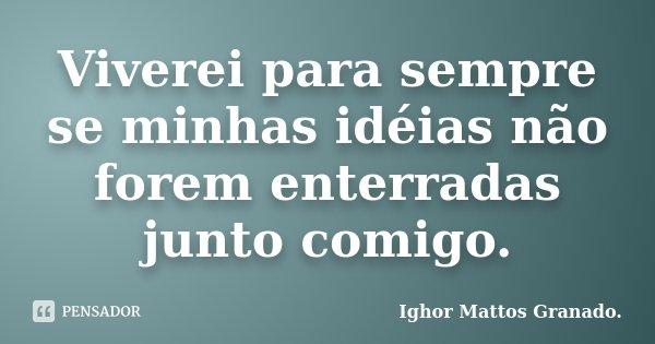 Viverei para sempre se minhas idéias não forem enterradas junto comigo.... Frase de Ighor Mattos Granado.