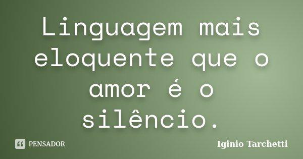 Linguagem mais eloquente que o amor é o silêncio.... Frase de Iginio Tarchetti.