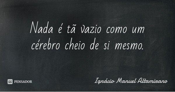 Nada é tã vazio como um cérebro cheio de si mesmo.... Frase de Ignácio Manuel Altamirano.
