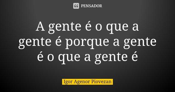 A gente é o que a gente é porque a gente é o que a gente é... Frase de Igor Agenor Piovezan.