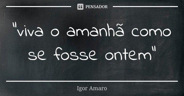 """""""viva o amanhã como se fosse ontem""""... Frase de Igor Amaro."""