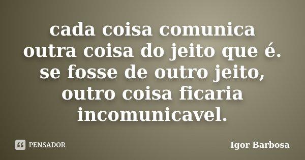 cada coisa comunica outra coisa do jeito que é. se fosse de outro jeito, outro coisa ficaria incomunicavel.... Frase de Igor Barbosa.