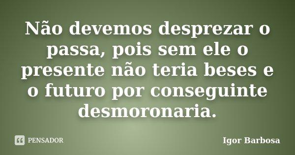 Não devemos desprezar o passa, pois sem ele o presente não teria beses e o futuro por conseguinte desmoronaria.... Frase de Igor Barbosa.