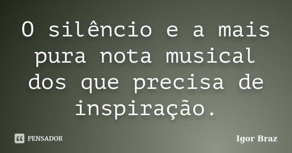 O silêncio e a mais pura nota musical dos que precisa de inspiração.... Frase de Igor Braz.