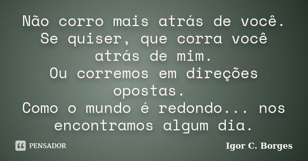 Não corro mais atrás de você. Se quiser, que corra você atrás de mim. Ou corremos em direções opostas. Como o mundo é redondo... nos encontramos algum dia.... Frase de Igor C. Borges.