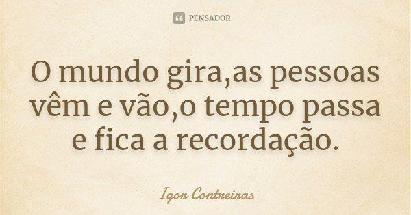 O mundo gira,as pessoas vêm e vão,o tempo passa e fica a recordação.... Frase de Igor Contreiras.