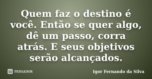 Quem faz o destino é você. Então se quer algo, dê um passo, corra atrás. E seus objetivos serão alcançados.... Frase de Igor Fernando da Silva.