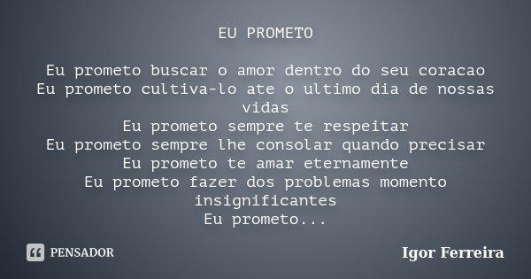 EU PROMETO Eu prometo buscar o amor dentro do seu coracao Eu prometo cultiva-lo ate o ultimo dia de nossas vidas Eu prometo sempre te respeitar Eu prometo sempr... Frase de Igor Ferreira.
