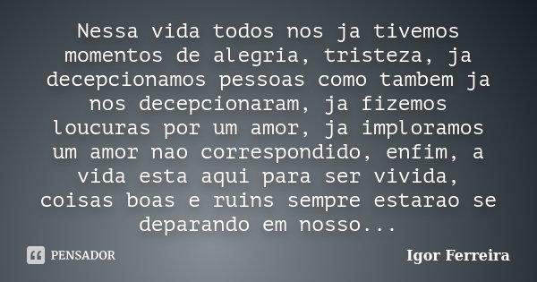 Nessa vida todos nos ja tivemos momentos de alegria, tristeza, ja decepcionamos pessoas como tambem ja nos decepcionaram, ja fizemos loucuras por um amor, ja im... Frase de Igor Ferreira.