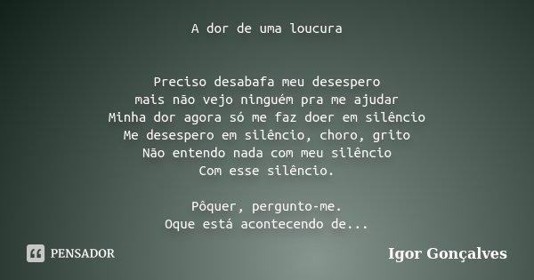 A dor de uma loucura Preciso desabafa meu desespero mais não vejo ninguém pra me ajudar Minha dor agora só me faz doer em silêncio Me desespero em silêncio, cho... Frase de Igor Gonçalves.