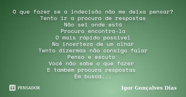 O que fazer se a indecisão não me deixa pensar? Tento ir a procura de respostas Não sei onde está Procuro encontra-la O mais rápido possível Na incerteza de um ... Frase de Igor Gonçalves Dias.