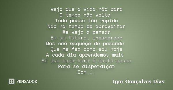 Vejo que a vida não para O tempo não volta Tudo passa tão rápido Não há tempo de aproveitar Me vejo a pensar Em um futuro, inesperado Mas não esqueço do passado... Frase de Igor Gonçalves Dias.