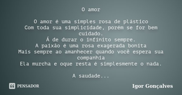 O amor O amor é uma simples rosa de plástico Com toda sua simplicidade, porém se for bem cuidado. Á de durar o infinito sempre. A paixão é uma rosa exagerada bo... Frase de Igor Gonçalves.