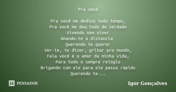 Pra você Pra você me dedico todo tempo, Pra você me dou todo de verdade Vivendo sem viver Amando-te a distancia Querendo te querer Ver-te, te dizer, gritar pro ... Frase de Igor Gonçalves.