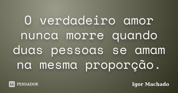 O verdadeiro amor nunca morre quando duas pessoas se amam na mesma proporção.... Frase de Igor Machado.