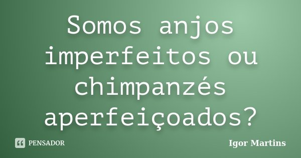 Somos anjos imperfeitos ou chimpanzés aperfeiçoados?... Frase de Igor Martins.