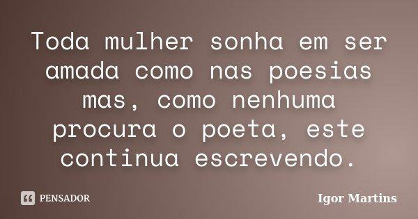 Toda mulher sonha em ser amada como nas poesias mas, como nenhuma procura o poeta, este continua escrevendo.... Frase de Igor Martins.