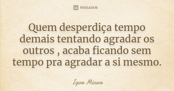 Quem desperdiça tempo demais tentando agradar os outros , acaba ficando sem tempo pra agradar a si mesmo.... Frase de Igor Minor.