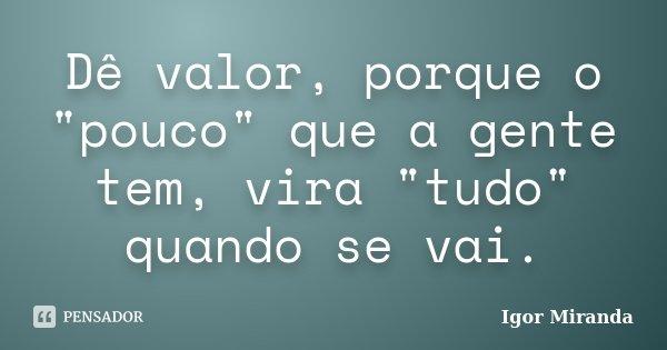 """Dê Valor, Porque O """"pouco""""... Igor Miranda"""