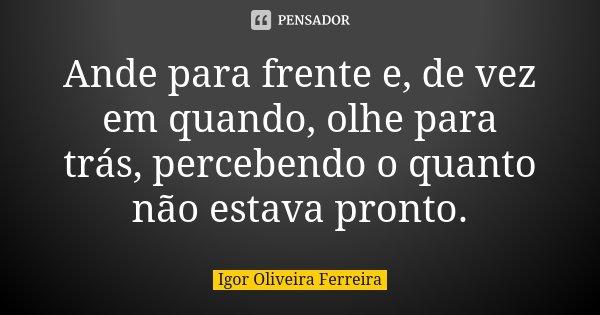 Ande para frente e, de vez em quando, olhe para trás, percebendo o quanto não estava pronto.... Frase de Igor Oliveira Ferreira.